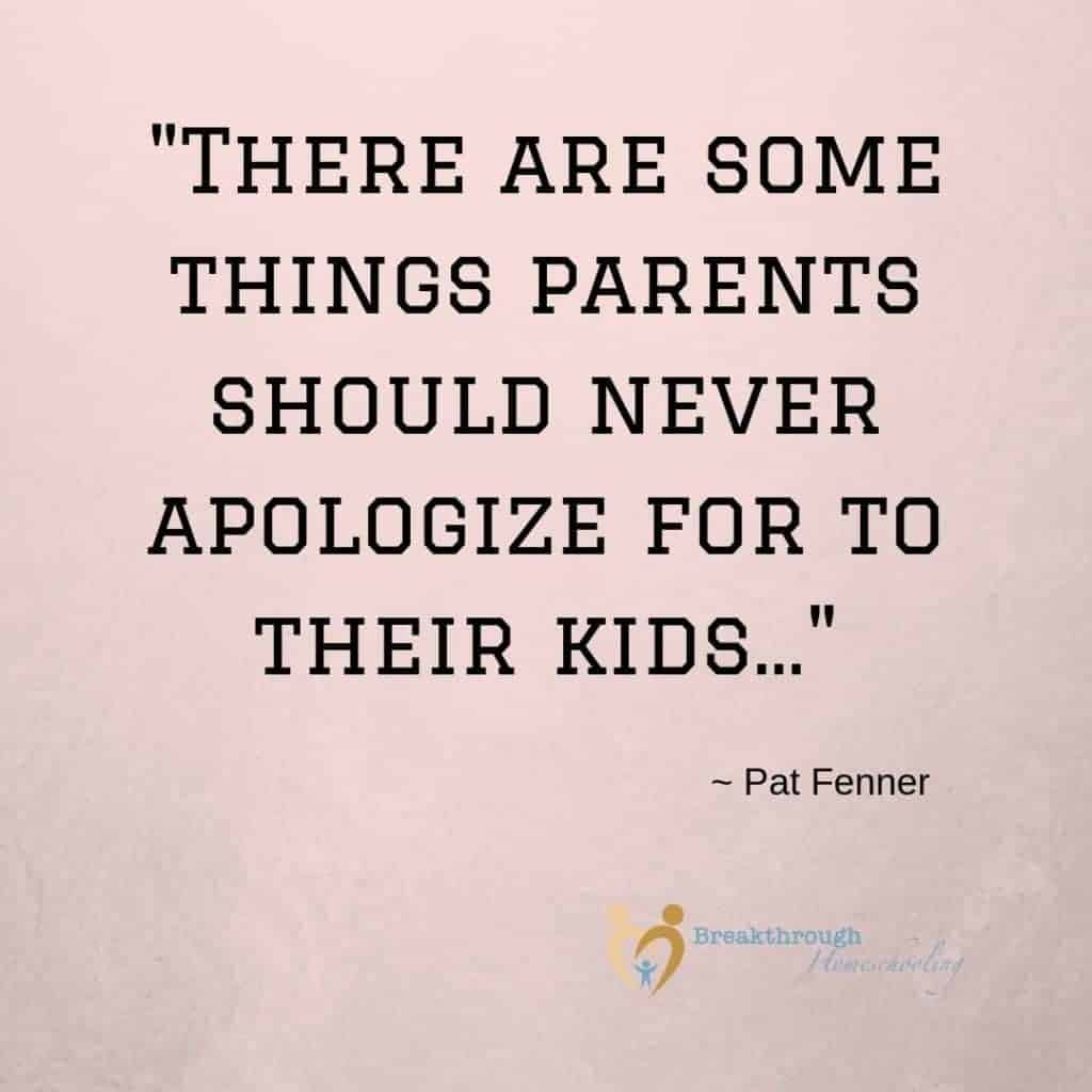 Some things parents should never apologize about...