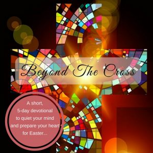 Beyond The Cross - An Easter Week Devotional - I hope this short devotional will prove to inspire your own thoughts and lead you to the cross with gratitude, as you prepare for Easter this year! Feel free to share them with your kids, read them together as a family, or pass them on to a friend.