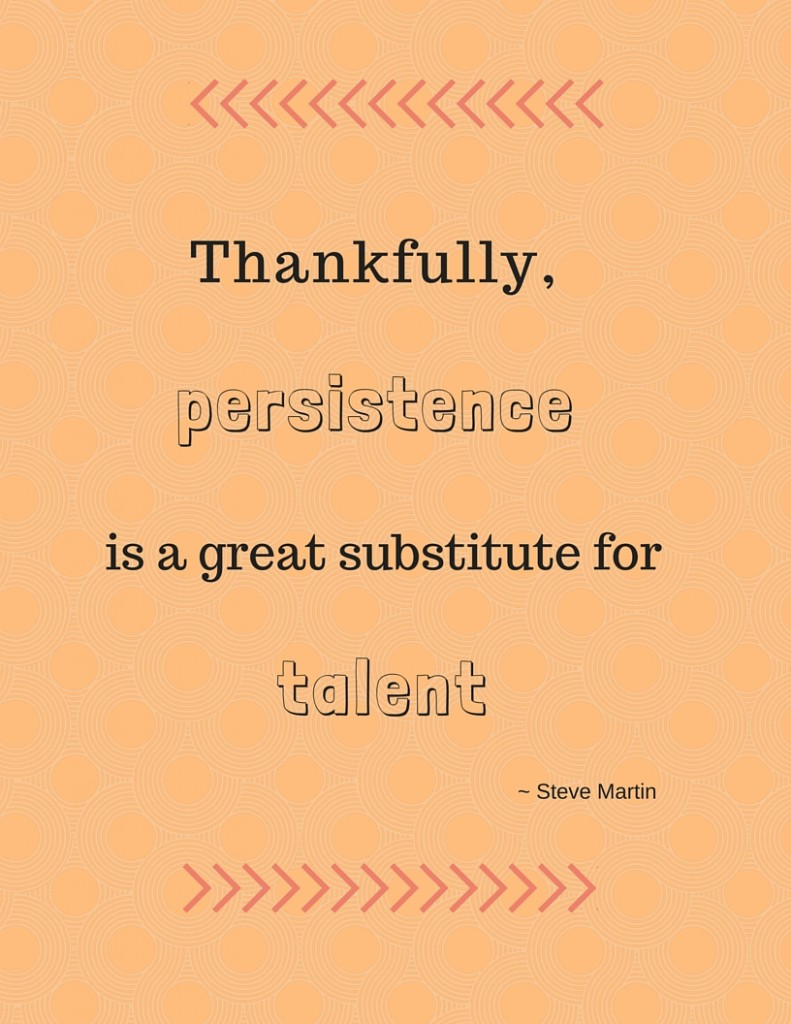 Persistence is a great substitute for talent